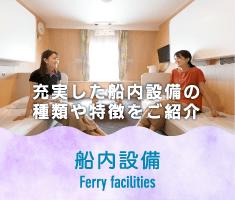 充実した船内設備の種類や特徴をご紹介 船内設備 Ferry facilities